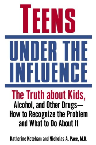 Teens Under the Influence: The Truth About Kids, Alcohol, and Other Drugs- How to Recognize the Problem and What to Do About It, KATHERINE KETCHAM
