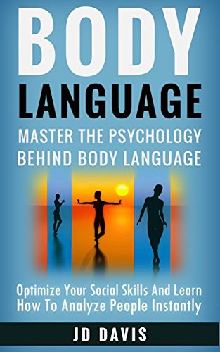BODY LANGUAGE: Master The Psychology Behind Body Language (Optimize Your Social Skills and Learn How to Analyze People Instantly) (Non Verbal Communication Cues) PDF