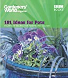 Ceri Thomas Gardeners' World - 101 Ideas for Pots: Foolproof recipes for year-round colour (Gardeners' World Magazine)