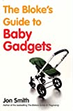 The Bloke's Guide To Baby Gadgets: 1 Jon Smith