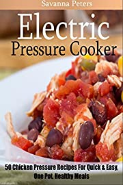 Electric Pressure Cooker: 50 Chicken Pressure Cooker Recipes:  Quick and Easy, One Pot Meals For Healthy Meals