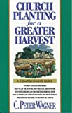 Church Planting for a Greater Harvest: A Comprehensive Guide (0830714359) by Wagner, C. Peter