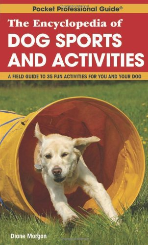 The Encyclopedia of Dog Sports and Activities: A Field Guide of More Than 35 Fun Activities for You and Your Dog
