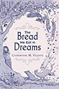 The Bread We Eat in Dreams by Catherynne M. Valente cover image