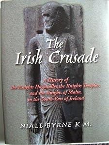 THE IRISH CRUSADE - A HISTORY OF THE KNIGHTS HOSPITALLER