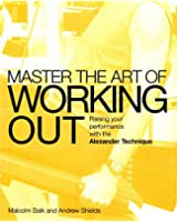 Master the Art of Working Out: Raising Your Performance with the Alexander Technique (Mastering the Art Of...)
