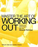 img - for Master the Art of Working Out: Raising Your Performance with the Alexander Technique (Mastering the Art Of...) book / textbook / text book