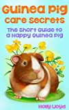 Guinea Pig Care Secrets: Short Guide to a Happy Guinea Pig (Kids Pet Care & Guides Book 3)