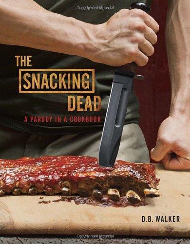 The Snacking Dead: A Parody in a Cookbook - D. B. Walker
