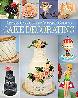 Best Cake Decorating Books For Professionals : Artisan Cake Company s Visual Guide to Cake Decorating ...