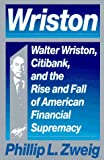 Phillip L. Zweig Wriston: Walter Wriston, Citibank and the Rise and Fall of American Financial Supremacy