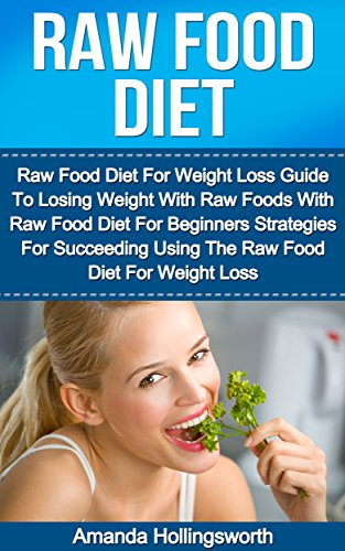 Raw Food Diet: Raw Food Diet For Weight Loss Guide To Losing Weight With Raw Foods With Raw Food Diet For Beginners Strategies For Succeeding Using The ... Diet For Beginners Plan For Weight Loss) by Amanda Hollingsworth