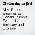 Mike Pence Emerges as Donald Trump's Evangelist, Emissary and Explainer | Phillip Rucker
