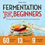 Fermentation for Beginners: The Step-by-Step Guide to Fermentation and Probiotic Foods | Drakes Press