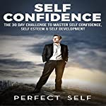 Self Confidence: The 30 Day Challenge to Master Self Confidence, Self Esteem & Self Development |  Perfect Self