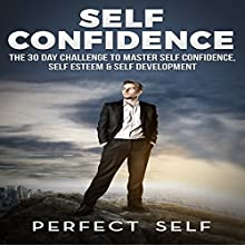 Self Confidence: The 30 Day Challenge to Master Self Confidence, Self Esteem & Self Development Audiobook by  Perfect Self Narrated by Adam Dubeau