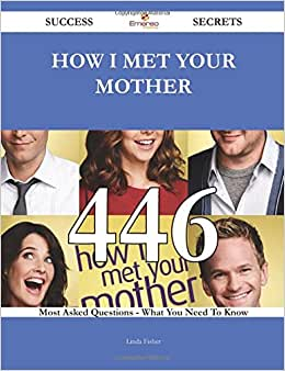 How I Met Your Mother 446 Success Secrets - 446 Most Asked Questions On How I Met Your Mother - What You Need To Know