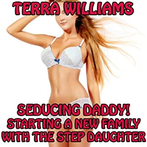 Seducing Daddy! Starting a New Family with the Step Daughter: Taboo Erotica | [Terra Williams]