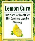 Lemon Cure: 30 Recipes for facial care, skin care, and laundry cleaning: (lemon, lemon recipes for skin care, laundry cleaning, lemon recipes)