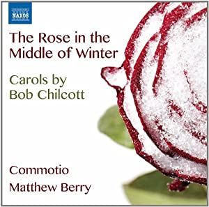 The Rose in the Middle of Winter, Carols by Bob Chilcott [Naxos: 8.573159]