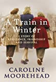 A Train in Winter: A Story of Resistance, Friendship and Survival