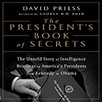 The President's Book of Secrets: The Untold Story of Intelligence Briefings to America's Presidents from Kennedy to Obama | David Priess