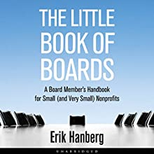 The Little Book of Boards: A Board Member's Handbook for Small (and Very Small) Nonprofits (       UNABRIDGED) by Erik Hanberg Narrated by Erik Hanberg