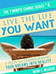 Live The Life You Want: 7 Steps To Tr...
