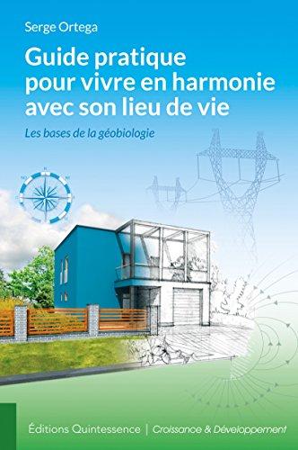 Guide pratique pour vivre en harmonie avec son lieu de vie: Les bases de la géobiologie