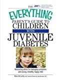 The Everything Parent's Guide To Children With Juvenile Diabetes: Reassuring Advice for Managing Symptoms and Raising a Happy, Healthy Child