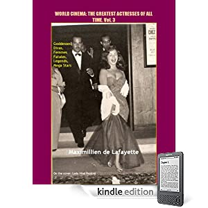 Volume 3.  World Cinema: The Greatest Actresses of All Time. Goddesses, Divas, Femmes Fatales, Legends, Mega Stars