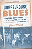 Barrelhouse Blues: Location Recording and the Early Traditions of the Blues (046500881X) by Oliver, Paul