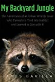 James Barilla My Backyard Jungle: The Adventures of an Urban Wildlife Lover Who Turned His Yard into Habitat and Learned to Live with it