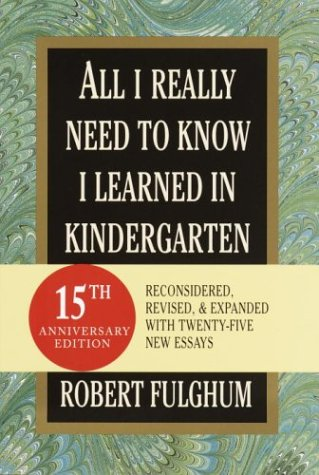 All I Really Need to Know I Learned in Kindergarten: Fifteenth Anniversary Edition Reconsidered, Revised, & Expanded