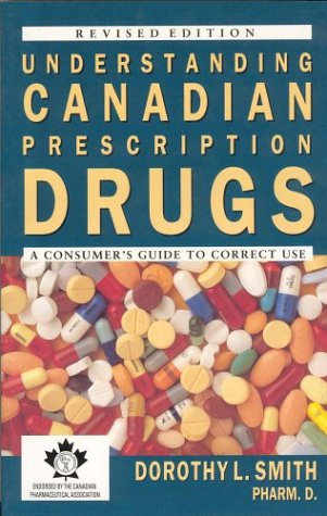 Understanding Canadian Prescription Drugs: A Consumers Guide to Correct Use