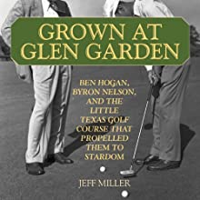 Grown at Glen Garden: How Golf Legends Ben Hogan and Byron Nelson Got Their Starts at the Same Course Audiobook by Jeff Miller Narrated by Liam O'Brien
