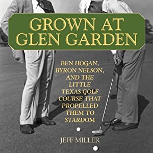 Grown at Glen Garden: How Golf Legends Ben Hogan and Byron Nelson Got Their Starts at the Same Course | [Jeff Miller]