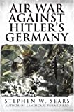 Air War Against Hitler's Germany (Adventures in History) (0743493303) by Sears, Stephen W.