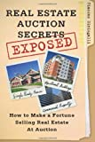 Real Estate Auction Secrets Exposed: How To Make A Fortune Selling Real Estate at Auction