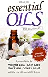 Essential Oils: A proven Guide for Essential Oils and Aromatherapy for Weight Loss, Stress Relief and a better Life: Essential Oils (Essential Oils for Beginners Book 1)