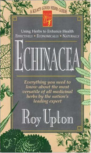 Echinacea : Everything You Need to Know About the Most Versatile of All Medicinal Herbs by the Nations Leading Expert, ROY UPTON