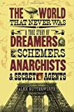 The World That Never Was: A True Story of Dreamers, Schemers, Anarchists and Secret Agents Alex Butterworth