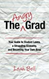 The Angry Grad: Your Guide to Student Loans, a Struggling Economy, and Becoming Your Own Boss