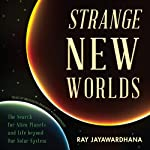 Strange New Worlds: The Search for Alien Planets and Life Beyond Our Solar System | Ray Jayawardhana