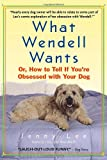 Jenny Lee What Wendell Wants: Or, How to Tell If You're Obsessed with Your Dog