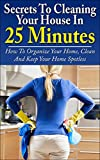Cleaning: Secrets To Cleaning Your House In 25 Minutes: How To Organize Your Home, Clean And Keep Your Home Spotless (Decluttering, Cleaning Tips, Life Hacks, DIY Cleaning, Organizing)