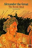 Pierre Briant Alexander the Great: The Heroic Ideal (New Horizons)