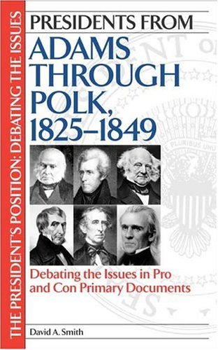 Presidents from Adams through Polk, 1825-1849: Debating the Issues in Pro and Con Primary Documents (The President's Pos