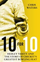 10 for 10: Hedley Verity and the Story of Cricket�s Greatest Bowling Feat