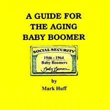 A Guide for the Aging Baby Boomer Audiobook by Mark Huff Narrated by Mark Huff